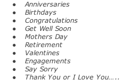 Anniversaries   Birthdays   Congratulations   Get Well Soon   Mothers Day   Retirement   Valentines   Engagements   Say Sorry   Thank You or I Love You…..