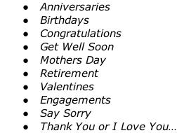 Anniversaries   Birthdays   Congratulations   Get Well Soon   Mothers Day   Retirement   Valentines   Engagements   Say Sorry   Thank You or I Love You…