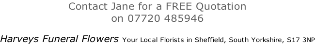 Contact Jane for a FREE Quotation  on 07720 485946  Harveys Funeral Flowers Your Local Florists in Sheffield, South Yorkshire, S17 3NP