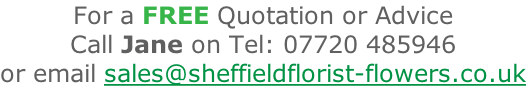 For a FREE Quotation or Advice Call Jane on Tel: 07720 485946 or email sales@sheffieldflorist-flowers.co.uk