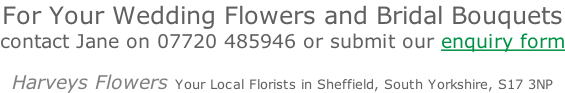 For Your Wedding Flowers and Bridal Bouquets contact Jane on 07720 485946 or submit our enquiry form  Harveys Flowers Your Local Florists in Sheffield, South Yorkshire, S17 3NP